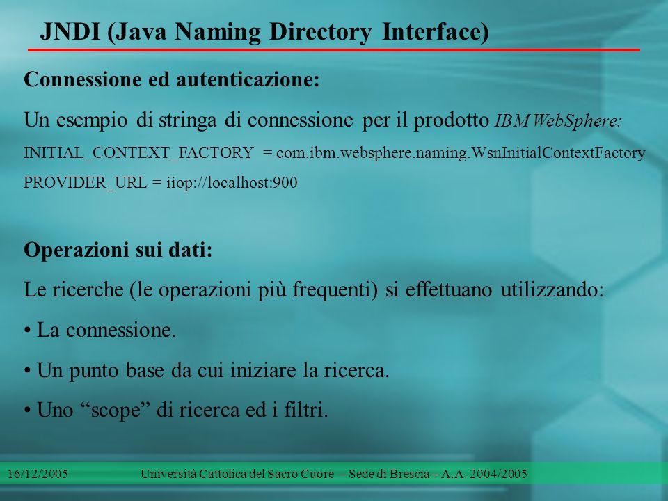 JNDI (Java Naming Directory Interface) Connessione ed autenticazione: Un esempio di stringa di connessione per il prodotto IBM WebSphere: INITIAL_CONTEXT_FACTORY = com.ibm.websphere.naming.WsnInitialContextFactory PROVIDER_URL = iiop://localhost:900 Operazioni sui dati: Le ricerche (le operazioni più frequenti) si effettuano utilizzando: La connessione.