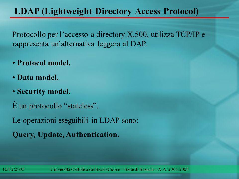 LDAP (Lightweight Directory Access Protocol) Una query d'esempio, una ricerca LDAP: $/> search -server = my_server -username = cn = Uberti Federico -password = xxxx -action = query -start = o = Unicatt, ou = DMF -scope = subtree -filter = & (position = students) (take_a_degree = 16/12/2005) 16/12/2005 Università Cattolica del Sacro Cuore – Sede di Brescia – A.A.