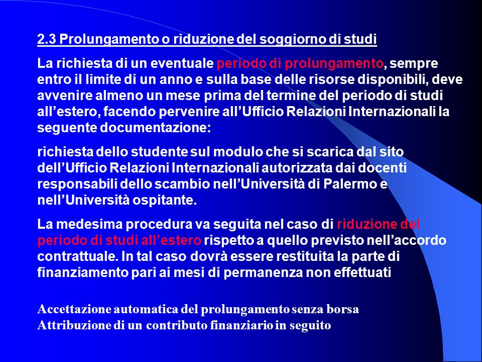 2.3 Prolungamento o riduzione del soggiorno di studi La richiesta di un eventuale periodo di prolungamento, sempre entro il limite di un anno e sulla