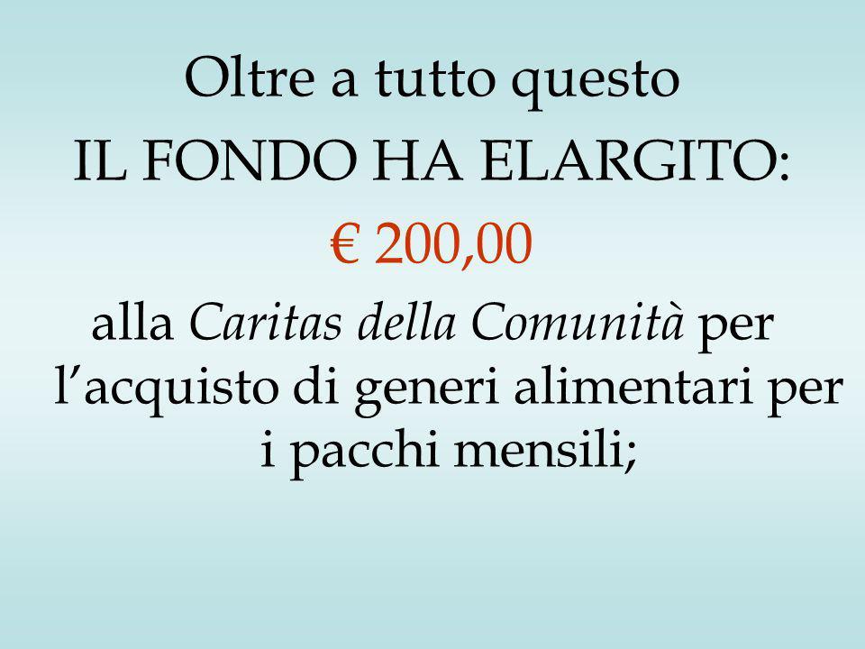 Oltre a tutto questo IL FONDO HA ELARGITO: € 200,00 alla Caritas della Comunità per l'acquisto di generi alimentari per i pacchi mensili;