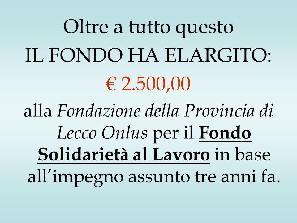 Oltre a tutto questo IL FONDO HA ELARGITO: € 2.500,00 alla Fondazione della Provincia di Lecco Onlus per il Fondo Solidarietà al Lavoro in base all'impegno assunto tre anni fa.