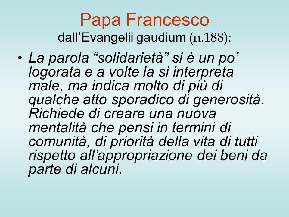 Papa Francesco dall'Evangelii gaudium (n.188): La parola solidarietà si è un po' logorata e a volte la si interpreta male, ma indica molto di più di qualche atto sporadico di generosità.