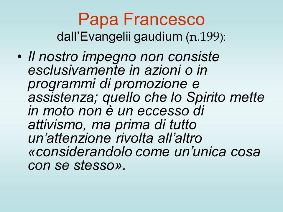 Papa Francesco dall'Evangelii gaudium (n.199 ): Il nostro impegno non consiste esclusivamente in azioni o in programmi di promozione e assistenza; que