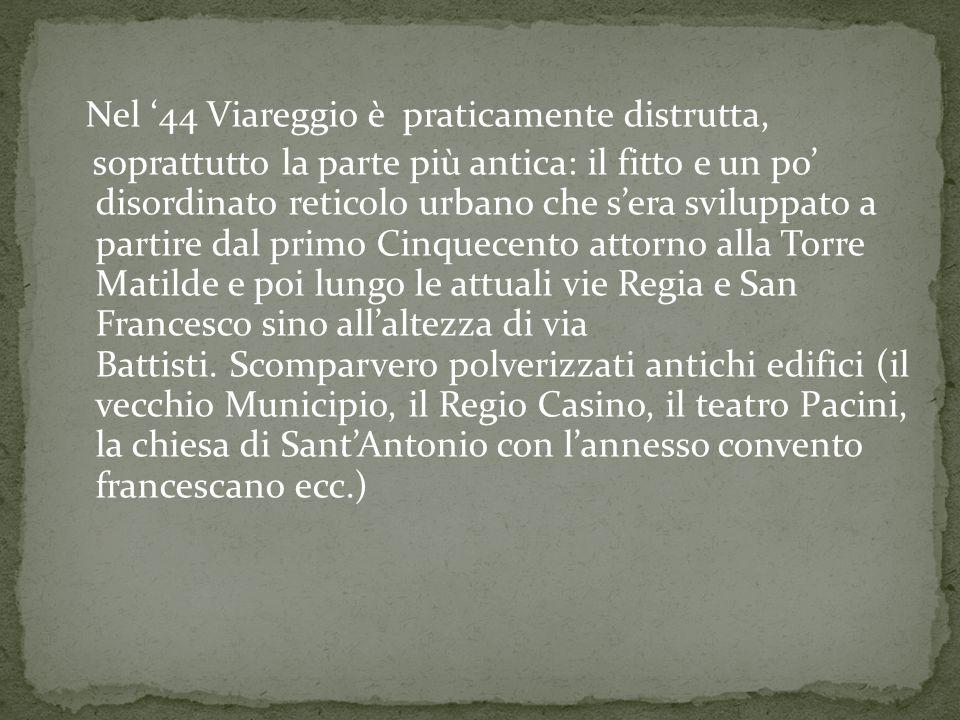 Nel '44 Viareggio è praticamente distrutta, soprattutto la parte più antica: il fitto e un po' disordinato reticolo urbano che s'era sviluppato a part
