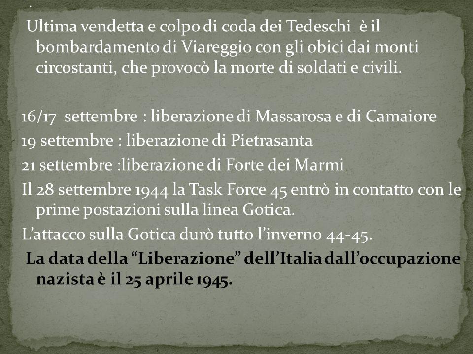 Ultima vendetta e colpo di coda dei Tedeschi è il bombardamento di Viareggio con gli obici dai monti circostanti, che provocò la morte di soldati e ci