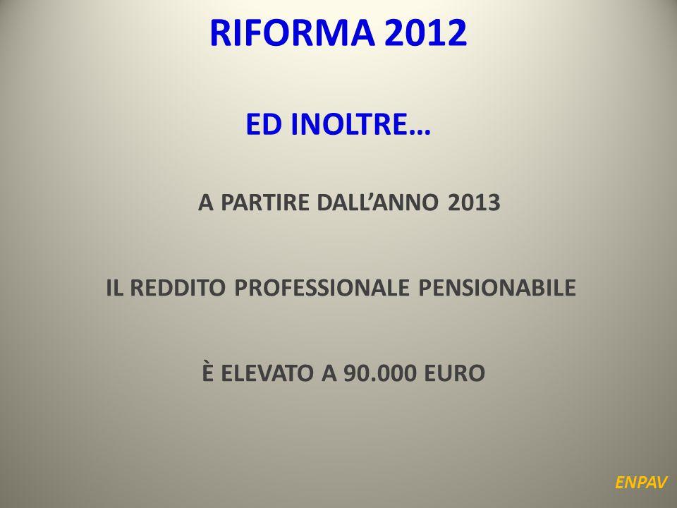 A PARTIRE DALL'ANNO 2013 IL REDDITO PROFESSIONALE PENSIONABILE È ELEVATO A 90.000 EURO ENPAV ED INOLTRE… RIFORMA 2012