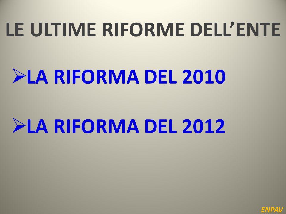LE ULTIME RIFORME DELL'ENTE ENPAV  LA RIFORMA DEL 2010  LA RIFORMA DEL 2012