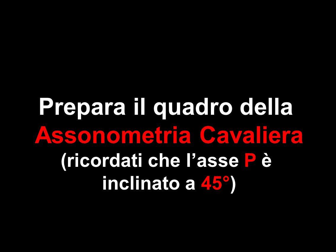 Prepara il quadro della Assonometria Cavaliera (ricordati che l'asse P è inclinato a 45°)