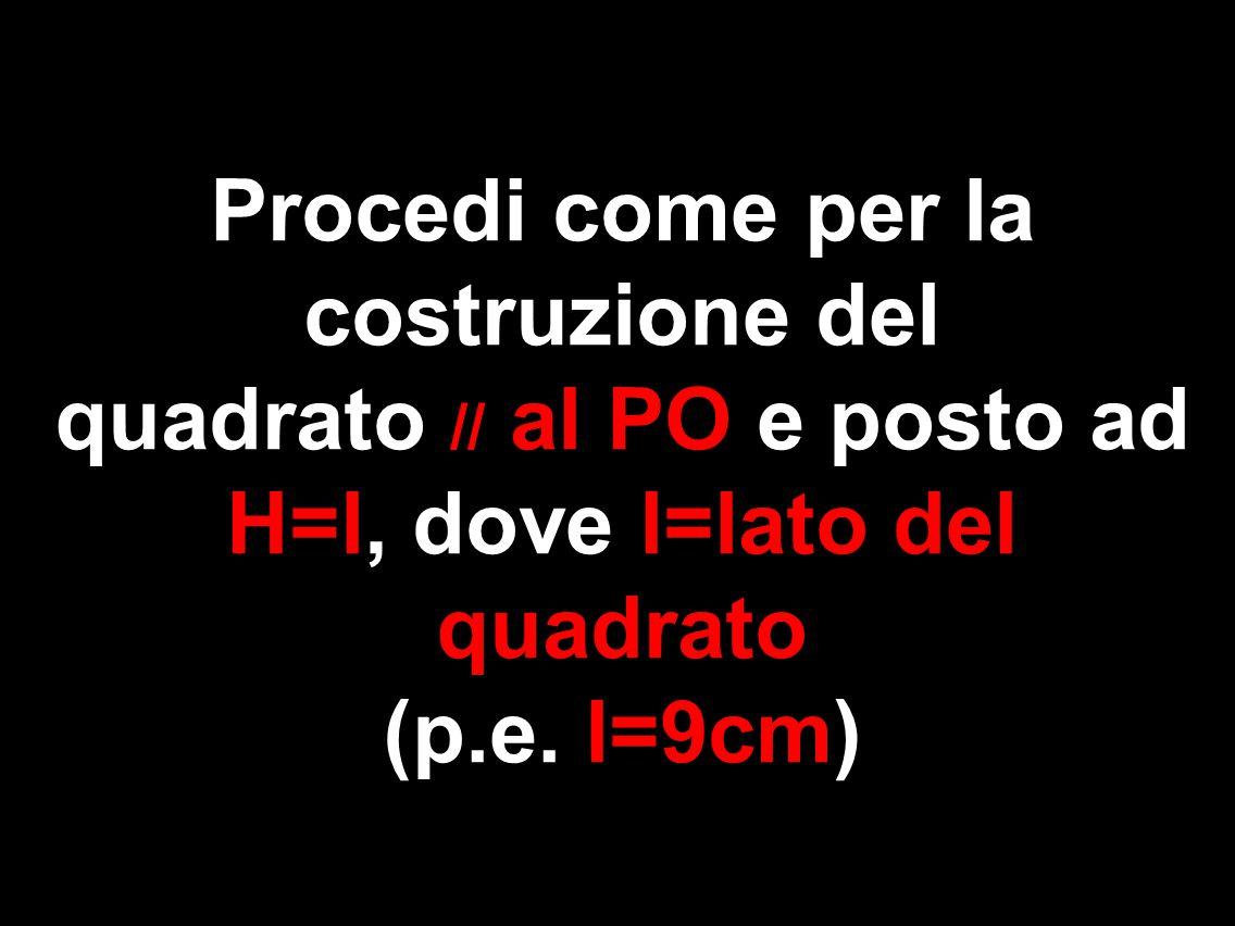 Procedi come per la costruzione del quadrato // al PO e posto ad H=l, dove l=lato del quadrato (p.e. l=9cm)