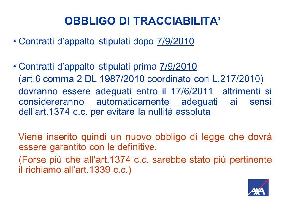 OBBLIGO DI TRACCIABILITA' Contratti d'appalto stipulati dopo 7/9/2010 Contratti d'appalto stipulati prima 7/9/2010 (art.6 comma 2 DL 1987/2010 coordinato con L.217/2010) dovranno essere adeguati entro il 17/6/2011 altrimenti si considereranno automaticamente adeguati ai sensi dell'art.1374 c.c.