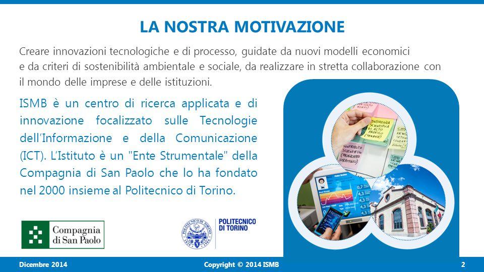 Copyright © 2014 ISMB 2 Dicembre 2014 LA NOSTRA MOTIVAZIONE Creare innovazioni tecnologiche e di processo, guidate da nuovi modelli economici e da cri
