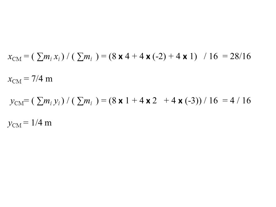 x CM = ( ∑m i x i ) / ( ∑m i ) = (8 x 4 + 4 x (-2) + 4 x 1) / 16 = 28/16 x CM = 7/4 m y CM = ( ∑m i y i ) / ( ∑m i ) = (8 x 1 + 4 x 2 + 4 x (-3)) / 16
