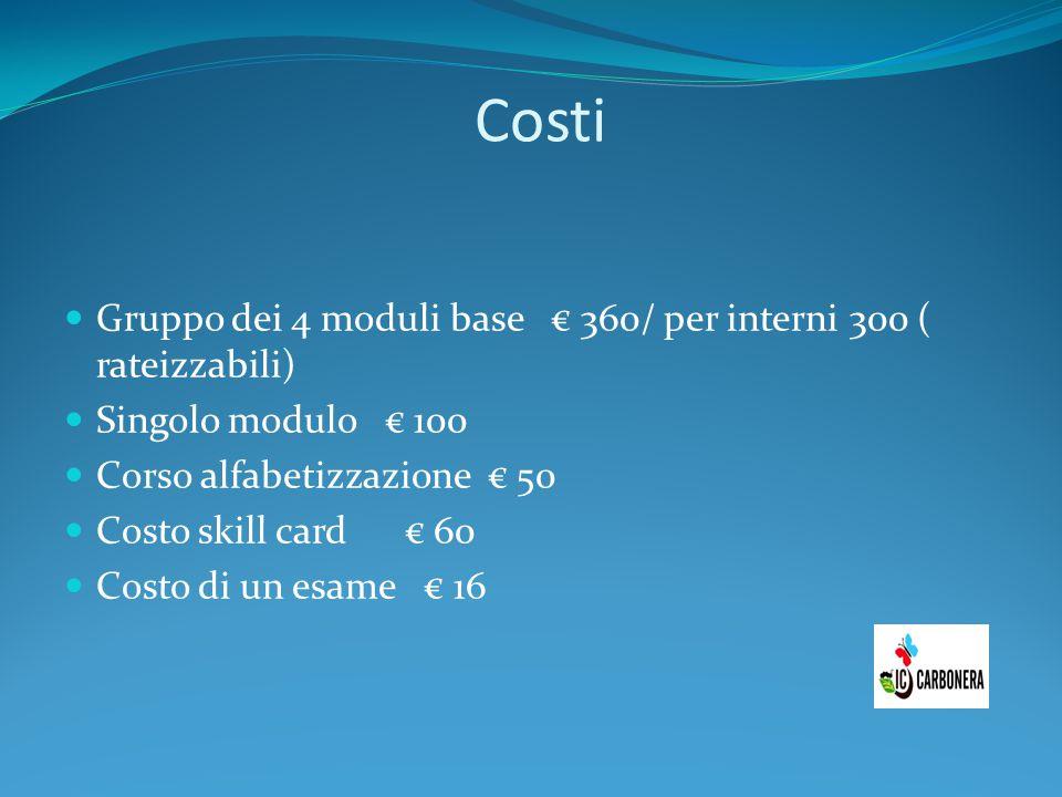 Costi Gruppo dei 4 moduli base € 360/ per interni 300 ( rateizzabili) Singolo modulo € 100 Corso alfabetizzazione € 50 Costo skill card € 60 Costo di