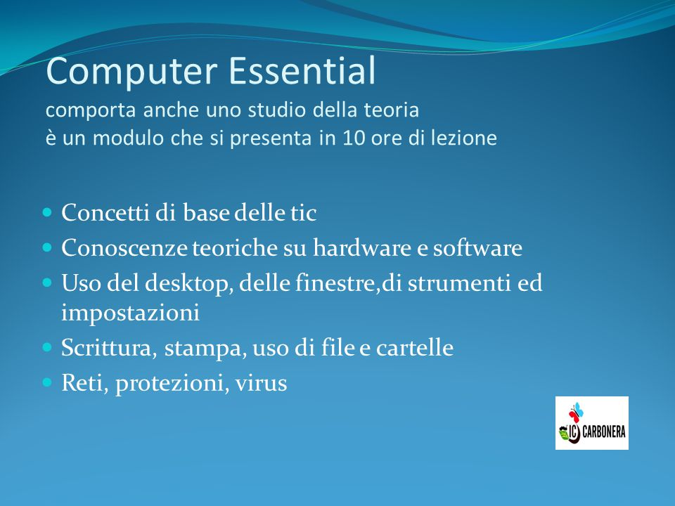 Computer Essential comporta anche uno studio della teoria è un modulo che si presenta in 10 ore di lezione Concetti di base delle tic Conoscenze teori