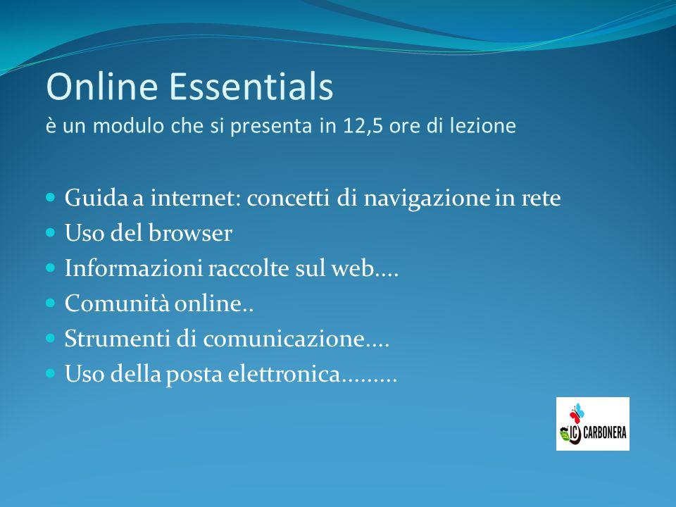 Online Essentials è un modulo che si presenta in 12,5 ore di lezione Guida a internet: concetti di navigazione in rete Uso del browser Informazioni ra