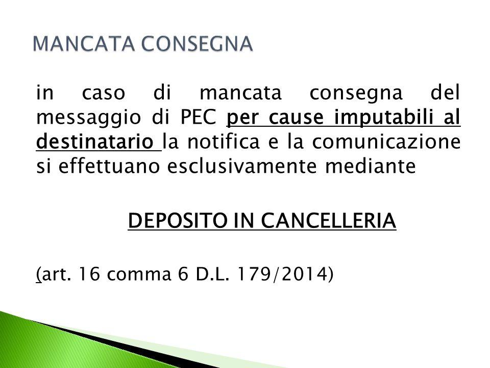 in caso di mancata consegna del messaggio di PEC per cause imputabili al destinatario la notifica e la comunicazione si effettuano esclusivamente mediante DEPOSITO IN CANCELLERIA (art.