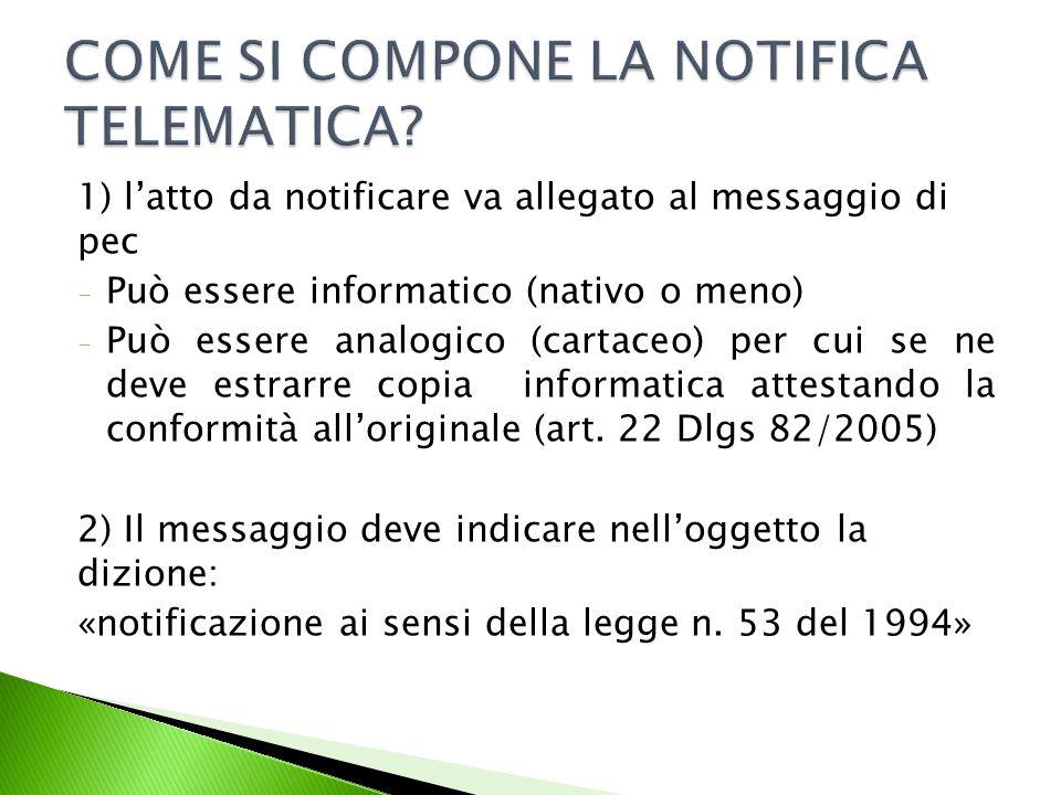 1) l'atto da notificare va allegato al messaggio di pec - Può essere informatico (nativo o meno) - Può essere analogico (cartaceo) per cui se ne deve estrarre copia informatica attestando la conformità all'originale (art.