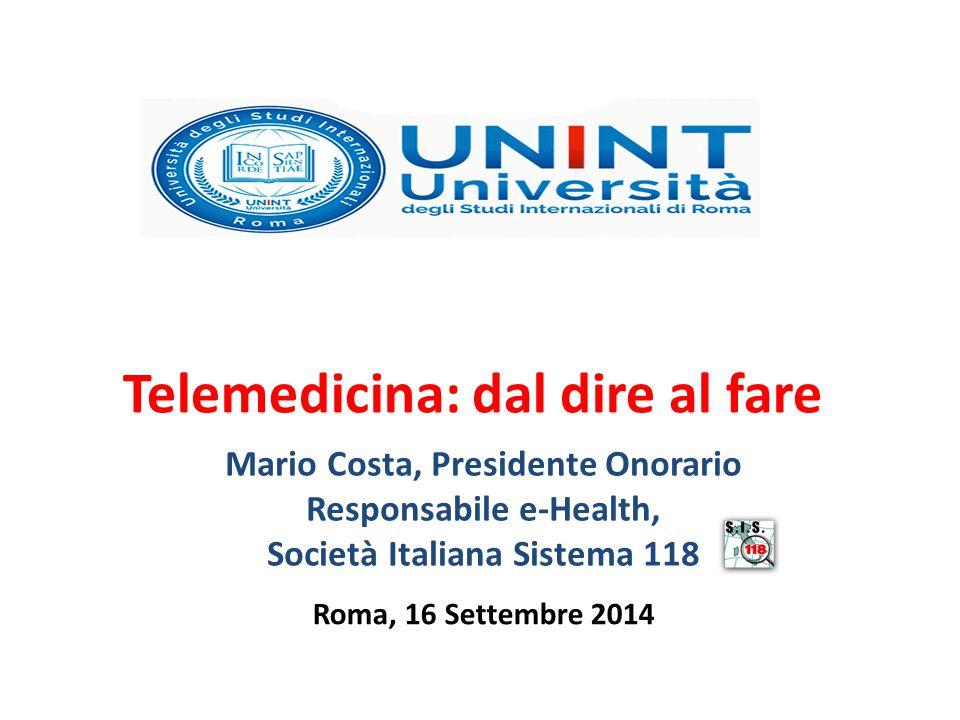 Roma, 16 Settembre 2014 Telemedicina: dal dire al fare Mario Costa, Presidente Onorario Responsabile e-Health, Società Italiana Sistema 118