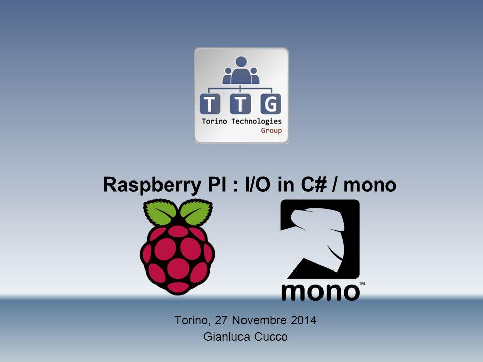 Raspberry PI : I/O in C# / mono Torino, 27 Novembre 2014 Gianluca Cucco