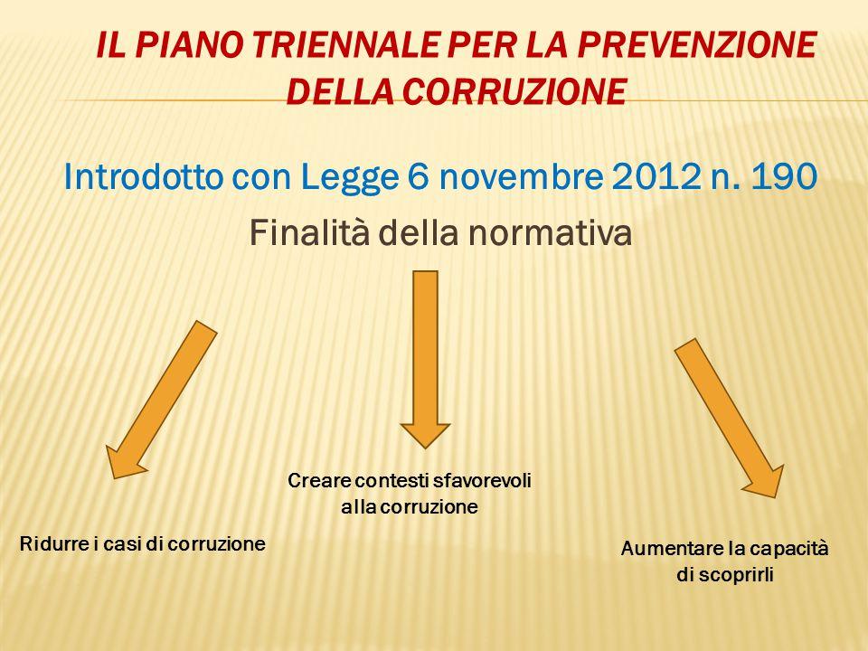 IL PIANO TRIENNALE PER LA PREVENZIONE DELLA CORRUZIONE Introdotto con Legge 6 novembre 2012 n. 190 Finalità della normativa Ridurre i casi di corruzio