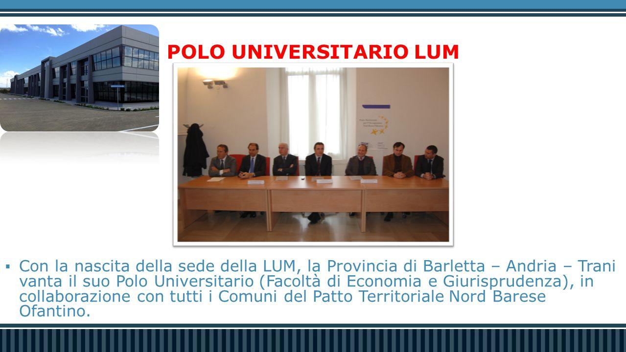 POLO UNIVERSITARIO LUM  Con la nascita della sede della LUM, la Provincia di Barletta – Andria – Trani vanta il suo Polo Universitario (Facoltà di Economia e Giurisprudenza), in collaborazione con tutti i Comuni del Patto Territoriale Nord Barese Ofantino.