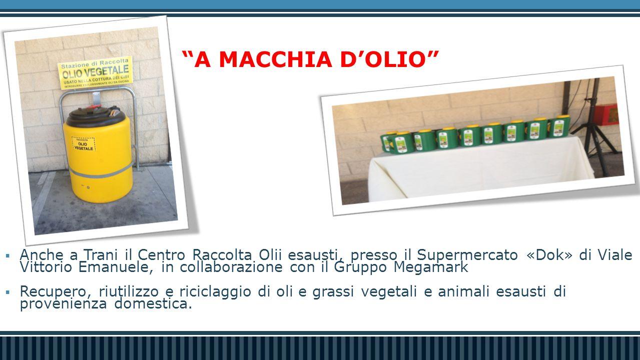  Anche a Trani il Centro Raccolta Olii esausti, presso il Supermercato «Dok» di Viale Vittorio Emanuele, in collaborazione con il Gruppo Megamark  Recupero, riutilizzo e riciclaggio di oli e grassi vegetali e animali esausti di provenienza domestica.