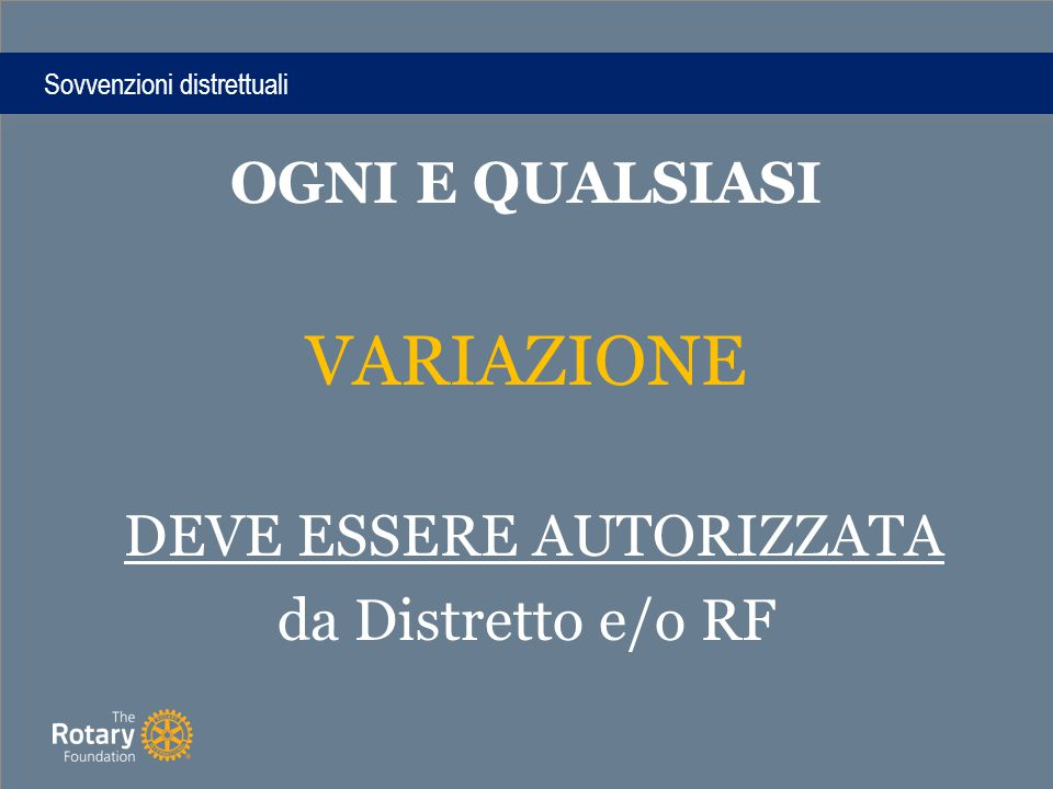 Sovvenzioni distrettuali OGNI E QUALSIASI VARIAZIONE DEVE ESSERE AUTORIZZATA da Distretto e/o RF