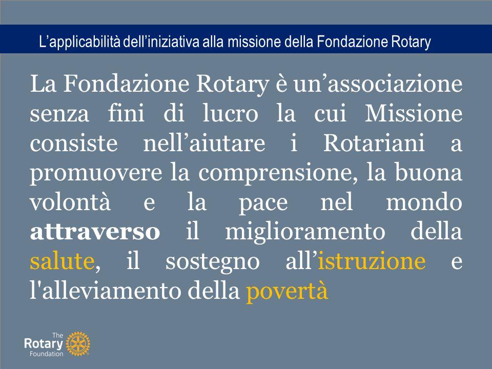 L'applicabilità dell'iniziativa alla missione della Fondazione Rotary La Fondazione Rotary è un'associazione senza fini di lucro la cui Missione consiste nell'aiutare i Rotariani a promuovere la comprensione, la buona volontà e la pace nel mondo attraverso il miglioramento della salute, il sostegno all'istruzione e l alleviamento della povertà