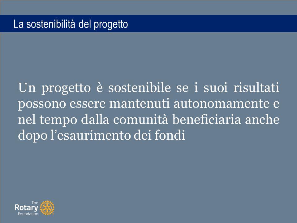 La sostenibilità del progetto Un progetto è sostenibile se i suoi risultati possono essere mantenuti autonomamente e nel tempo dalla comunità beneficiaria anche dopo l'esaurimento dei fondi