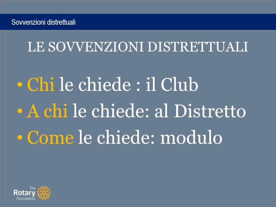 Sovvenzioni distrettuali LE SOVVENZIONI DISTRETTUALI Chi le chiede : il Club A chi le chiede: al Distretto Come le chiede: modulo