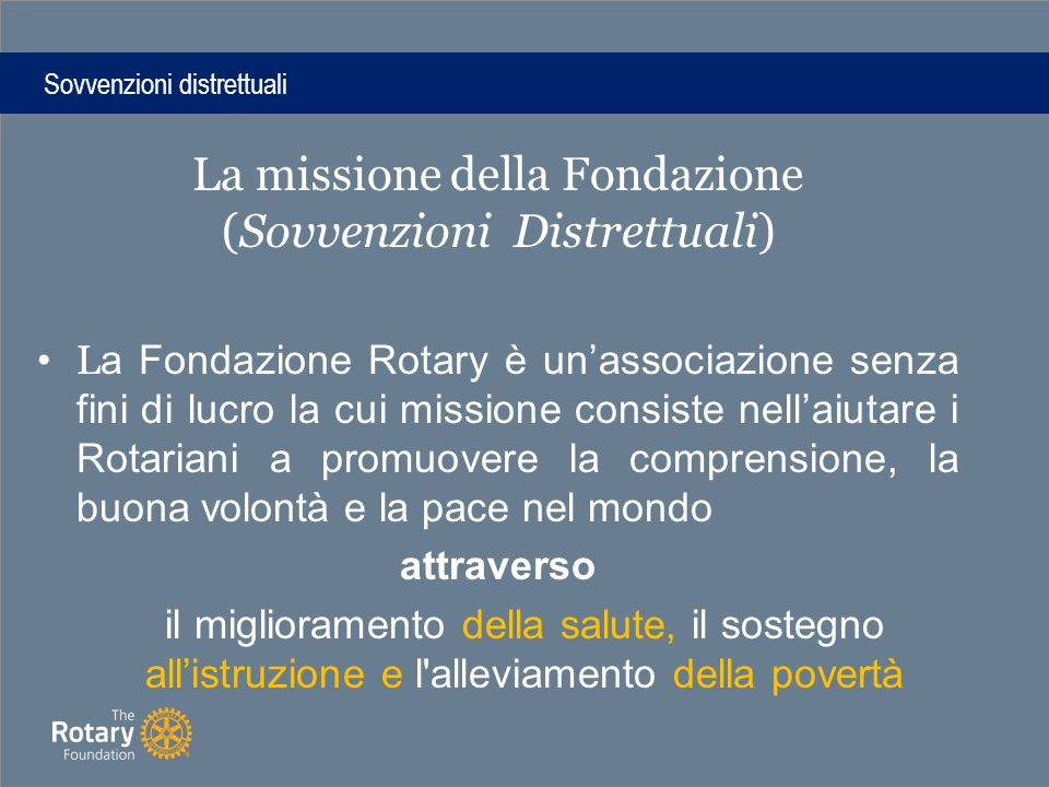 La missione della Fondazione (Sovvenzioni Distrettuali) L a Fondazione Rotary è un'associazione senza fini di lucro la cui missione consiste nell'aiutare i Rotariani a promuovere la comprensione, la buona volontà e la pace nel mondo attraverso il miglioramento della salute, il sostegno all'istruzione e l alleviamento della povertà Sovvenzioni distrettuali