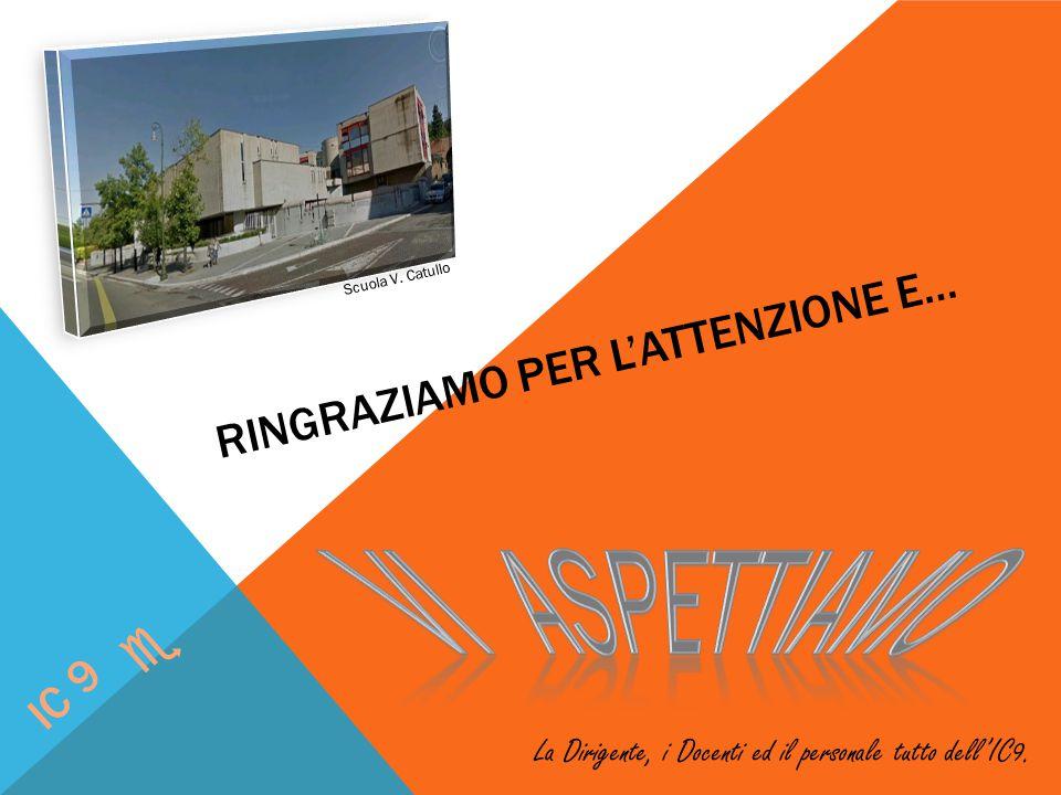 RINGRAZIAMO PER L'ATTENZIONE E… IC 9 e Scuola V. Catullo La Dirigente, i Docenti ed il personale tutto dell'IC9.
