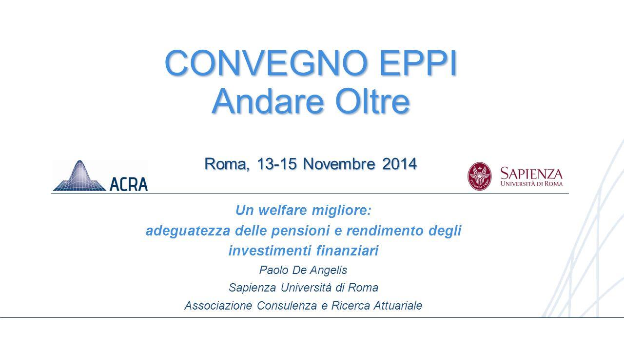 1 CONVEGNO EPPI Andare Oltre Roma, 13-15 Novembre 2014 Un welfare migliore: adeguatezza delle pensioni e rendimento degli investimenti finanziari Paol