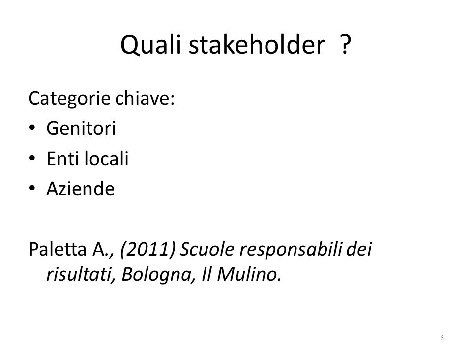 Quali stakeholder ? Categorie chiave: Genitori Enti locali Aziende Paletta A., (2011) Scuole responsabili dei risultati, Bologna, Il Mulino. 6