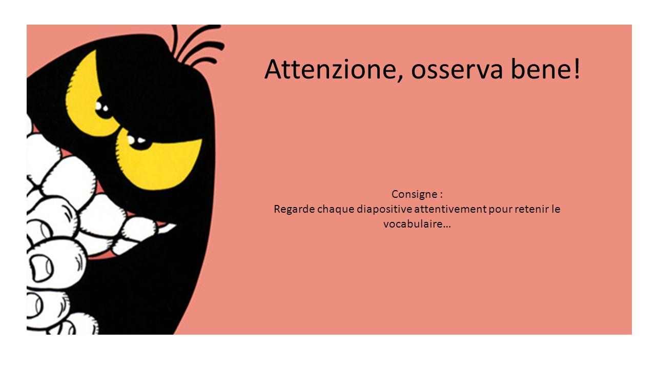 Attenzione, osserva bene! Consigne : Regarde chaque diapositive attentivement pour retenir le vocabulaire…