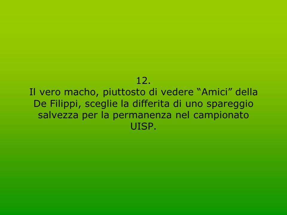 """12. Il vero macho, piuttosto di vedere """"Amici"""" della De Filippi, sceglie la differita di uno spareggio salvezza per la permanenza nel campionato UISP."""