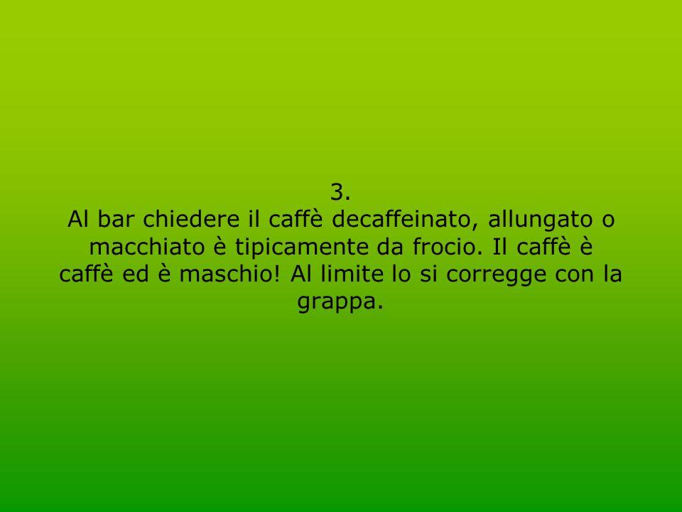 3. Al bar chiedere il caffè decaffeinato, allungato o macchiato è tipicamente da frocio. Il caffè è caffè ed è maschio! Al limite lo si corregge con l