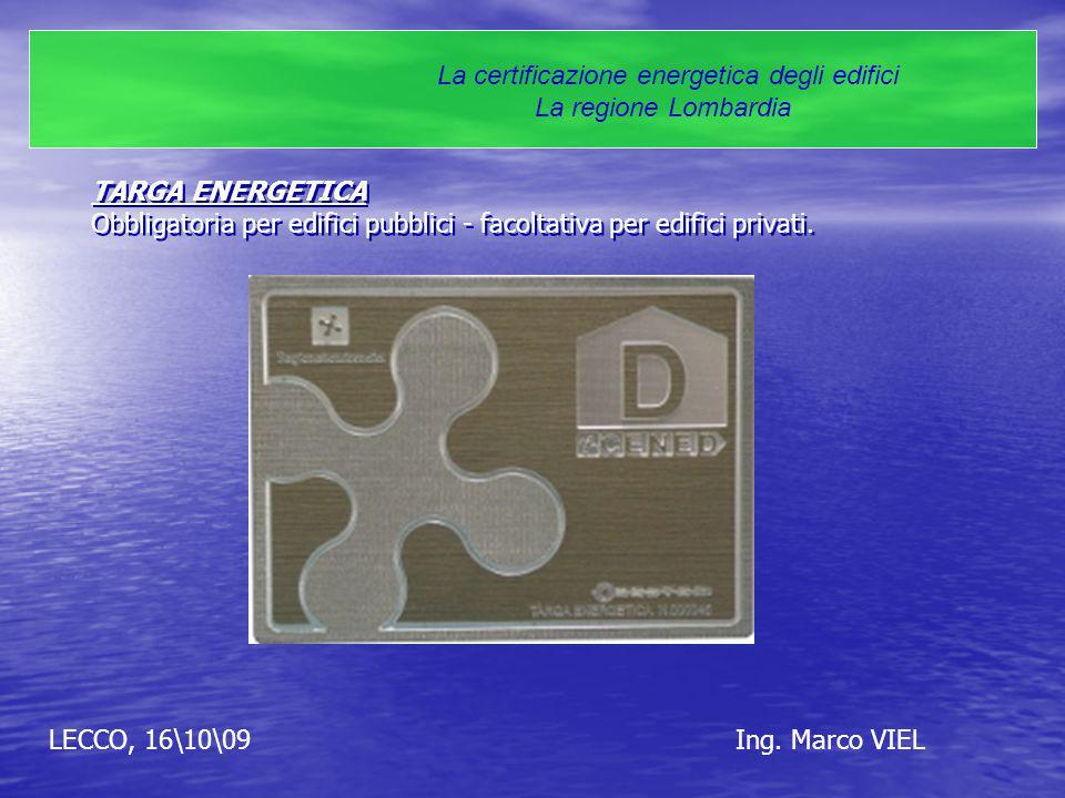 LECCO, 16\10\09Ing. Marco VIEL La certificazione energetica degli edifici La regione Lombardia TARGA ENERGETICA Obbligatoria per edifici pubblici - fa