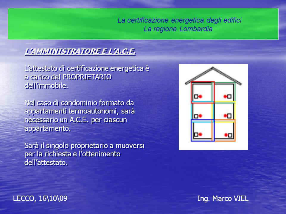 LECCO, 16\10\09Ing. Marco VIEL La certificazione energetica degli edifici La regione Lombardia L'AMMINISTRATORE E L'A.C.E. L'attestato di certificazio