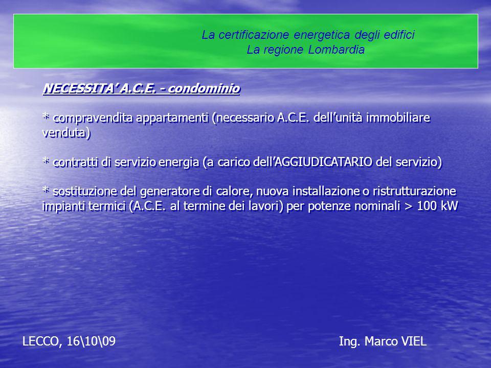 LECCO, 16\10\09Ing. Marco VIEL La certificazione energetica degli edifici La regione Lombardia NECESSITA' A.C.E. - condominio * compravendita appartam