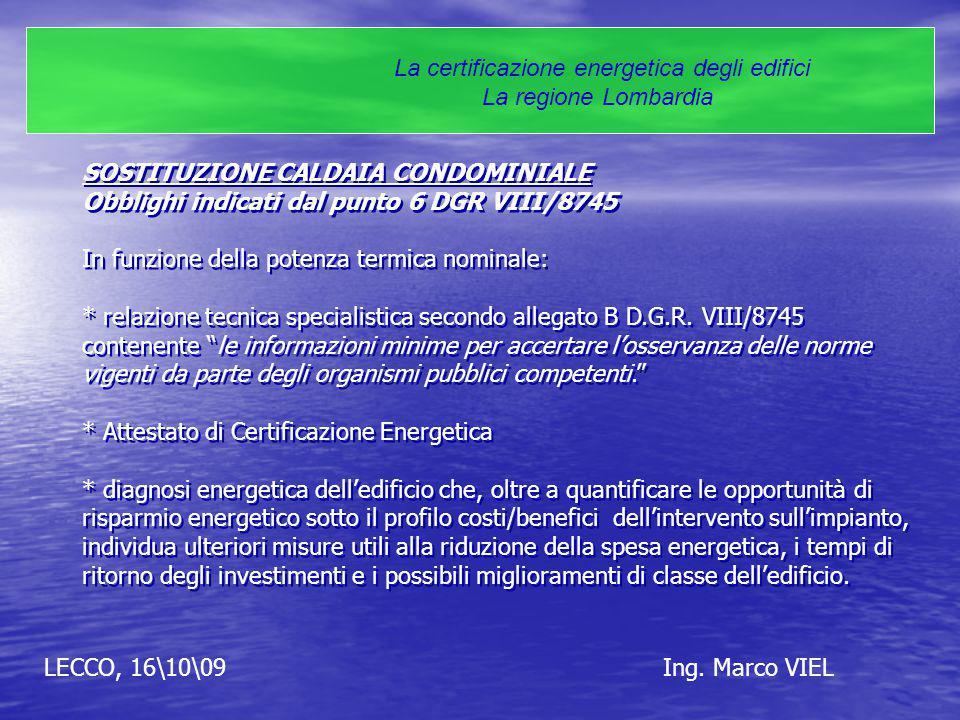LECCO, 16\10\09Ing. Marco VIEL La certificazione energetica degli edifici La regione Lombardia SOSTITUZIONE CALDAIA CONDOMINIALE Obblighi indicati dal
