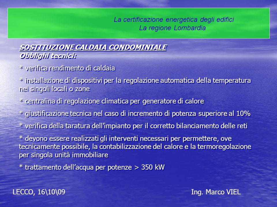 LECCO, 16\10\09Ing. Marco VIEL La certificazione energetica degli edifici La regione Lombardia SOSTITUZIONE CALDAIA CONDOMINIALE Obblighi tecnici: * v