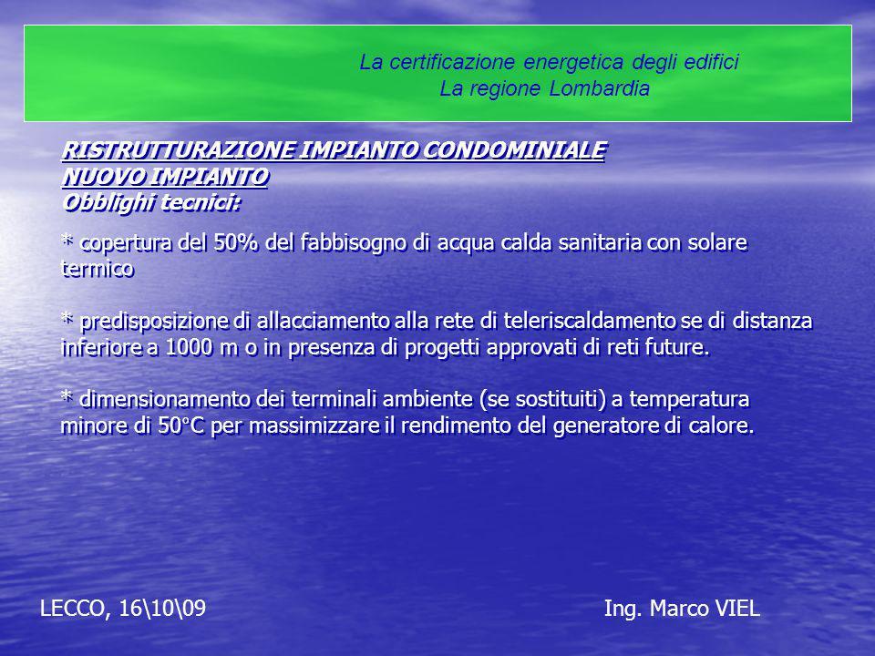 LECCO, 16\10\09Ing. Marco VIEL La certificazione energetica degli edifici La regione Lombardia RISTRUTTURAZIONE IMPIANTO CONDOMINIALE NUOVO IMPIANTO O
