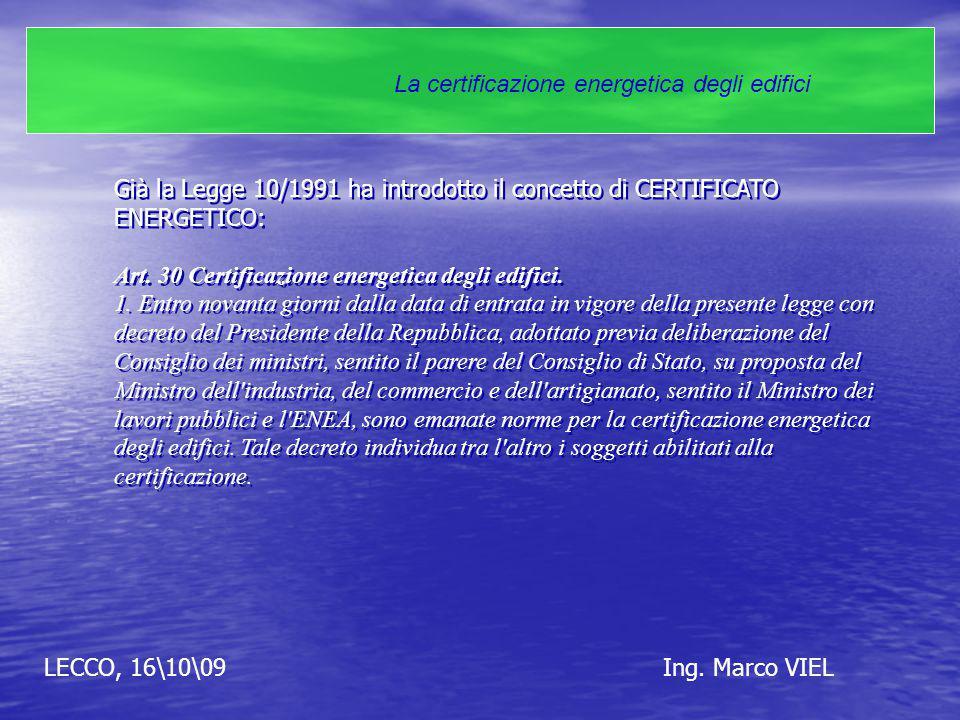 LECCO, 16\10\09Ing. Marco VIEL La certificazione energetica degli edifici Già la Legge 10/1991 ha introdotto il concetto di CERTIFICATO ENERGETICO: Ar