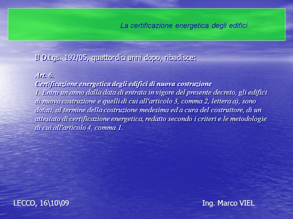 LECCO, 16\10\09Ing. Marco VIEL La certificazione energetica degli edifici Il D.Lgs. 192/05, quattordici anni dopo, ribadisce: Art. 6. Certificazione e