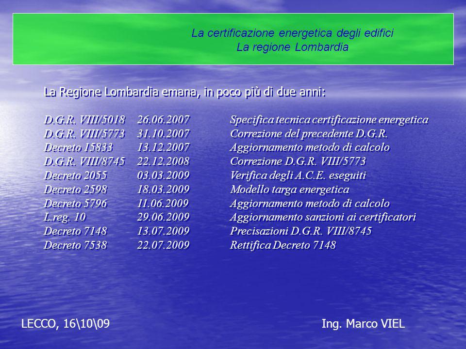 LECCO, 16\10\09Ing. Marco VIEL La certificazione energetica degli edifici La regione Lombardia La Regione Lombardia emana, in poco più di due anni: D.
