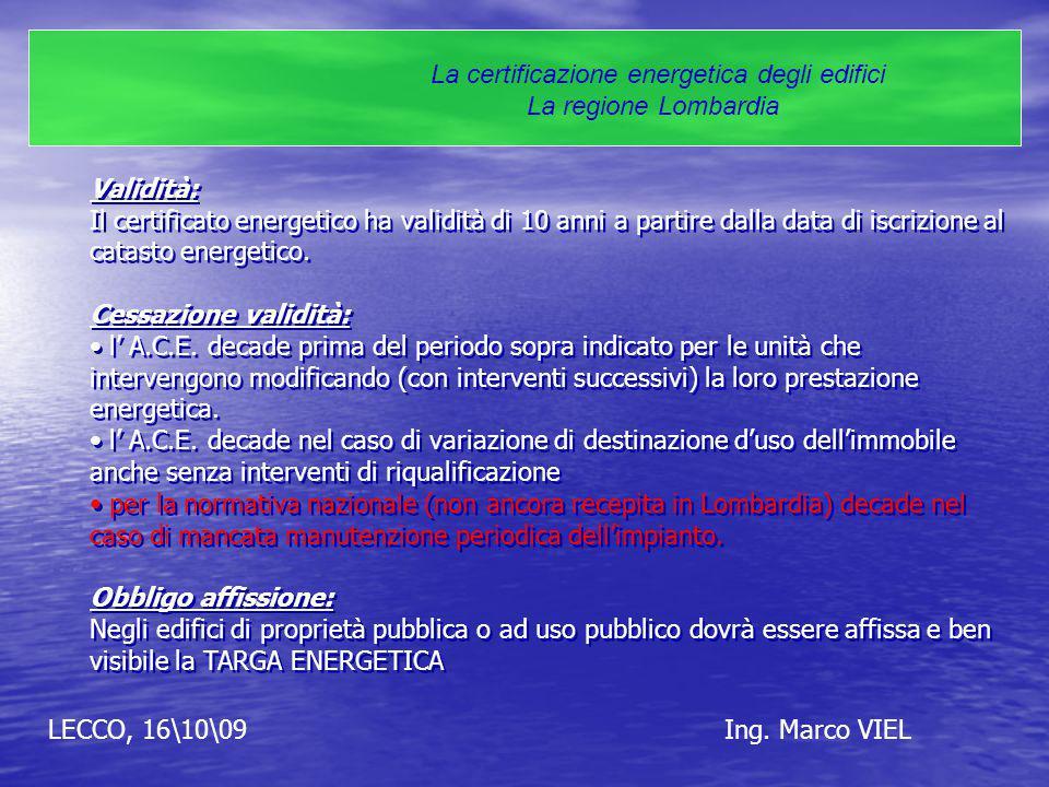 LECCO, 16\10\09Ing. Marco VIEL La certificazione energetica degli edifici La regione Lombardia Validità: Il certificato energetico ha validità di 10 a