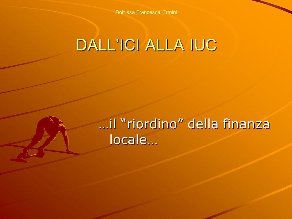 DALL'ICI ALLA IUC Dott.ssa Francesca Ermini DALL'ICI ALLA IUC …il riordino della finanza locale…