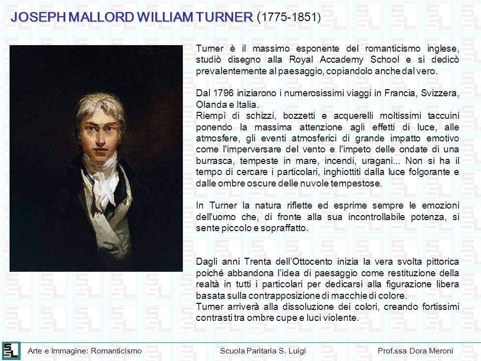 Arte e Immagine: RomanticismoScuola Paritaria S. LuigiProf.ssa Dora Meroni JOSEPH MALLORD WILLIAM TURNER ( 1775-1851) Turner è il massimo esponente de