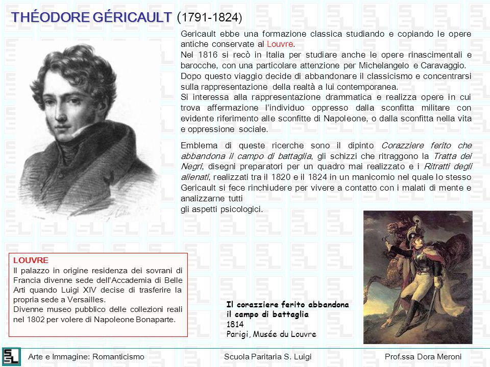 Arte e Immagine: RomanticismoScuola Paritaria S. LuigiProf.ssa Dora Meroni THÉODORE GÉRICAULT Gericault ebbe una formazione classica studiando e copia